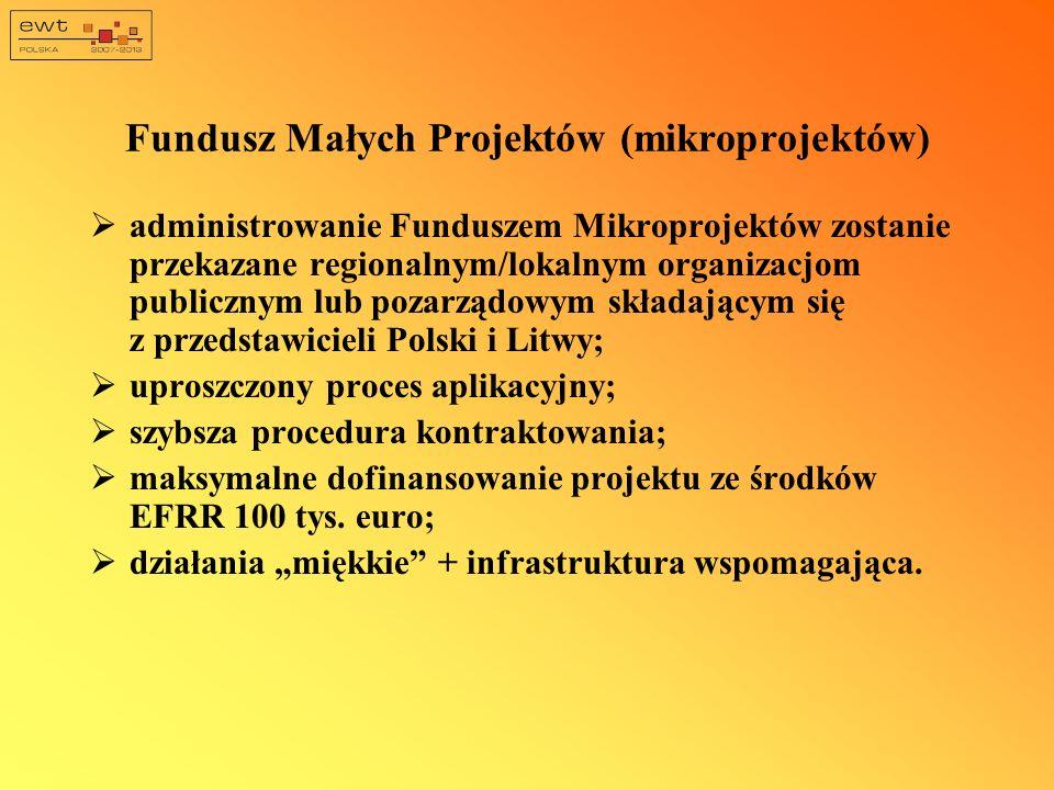 Fundusz Małych Projektów (mikroprojektów) administrowanie Funduszem Mikroprojektów zostanie przekazane regionalnym/lokalnym organizacjom publicznym lub pozarządowym składającym się z przedstawicieli Polski i Litwy; uproszczony proces aplikacyjny; szybsza procedura kontraktowania; maksymalne dofinansowanie projektu ze środków EFRR 100 tys.
