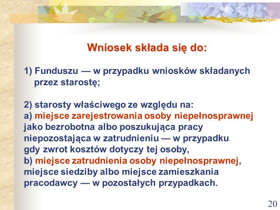 20 Wniosek składa się do: Wniosek składa się do: 1) Funduszu w przypadku wniosków składanych przez starostę; 2) starosty właściwego ze względu na: a)