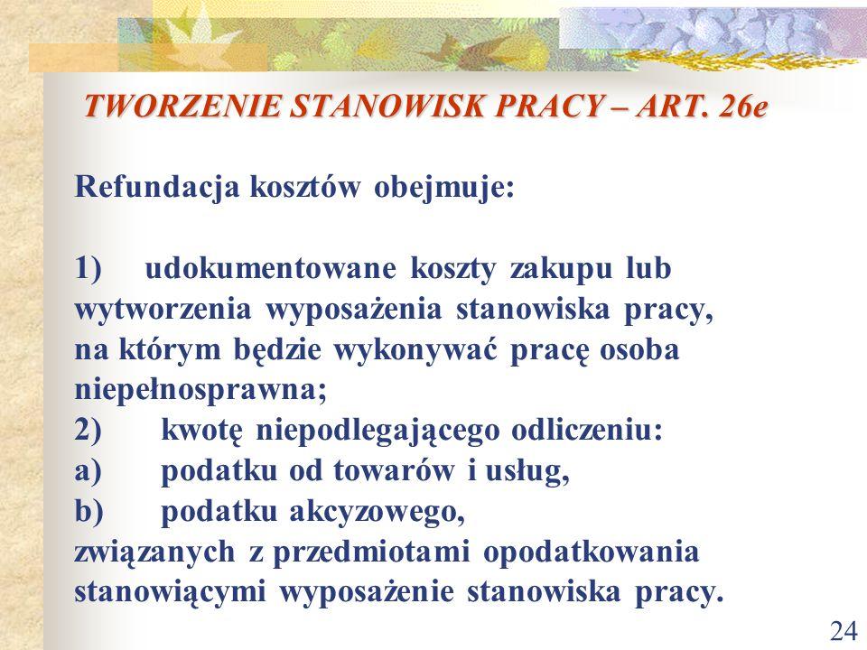 24 TWORZENIE STANOWISK PRACY – ART. 26e TWORZENIE STANOWISK PRACY – ART. 26e Refundacja kosztów obejmuje: 1) udokumentowane koszty zakupu lub wytworze