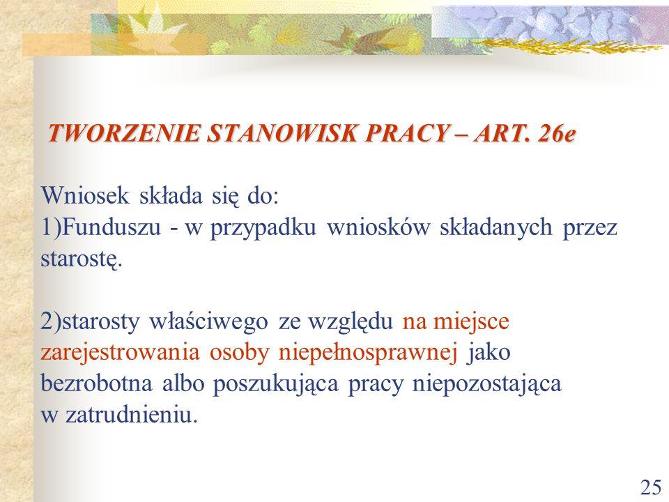 25 TWORZENIE STANOWISK PRACY – ART. 26e TWORZENIE STANOWISK PRACY – ART. 26e Wniosek składa się do: 1)Funduszu - w przypadku wniosków składanych przez