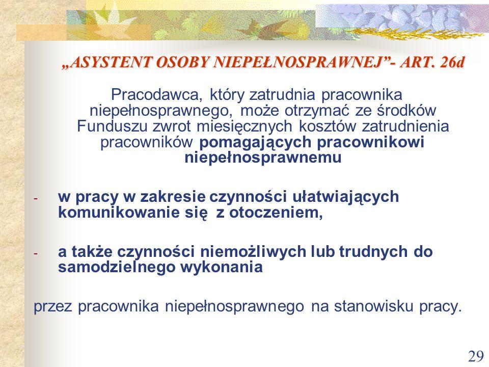29 ASYSTENT OSOBY NIEPEŁNOSPRAWNEJ- ART. 26d Pracodawca, który zatrudnia pracownika niepełnosprawnego, może otrzymać ze środków Funduszu zwrot miesięc
