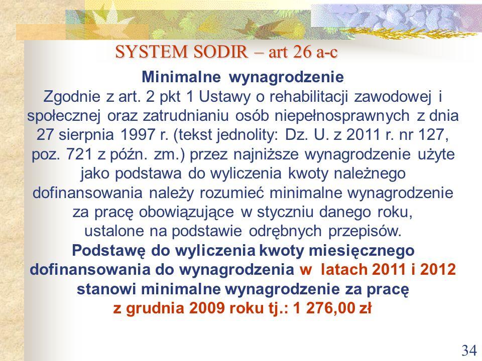 34 SYSTEM SODIR – art 26 a-c Minimalne wynagrodzenie Zgodnie z art. 2 pkt 1 Ustawy o rehabilitacji zawodowej i społecznej oraz zatrudnianiu osób niepe