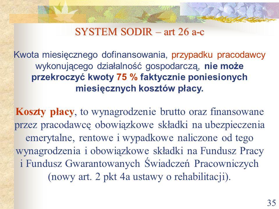 35 SYSTEM SODIR – art 26 a-c Kwota miesięcznego dofinansowania, przypadku pracodawcy wykonującego działalność gospodarczą, nie może przekroczyć kwoty