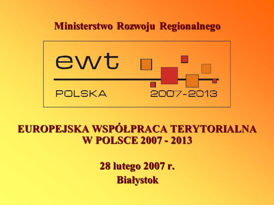 Ministerstwo Rozwoju Regionalnego EUROPEJSKA WSPÓŁPRACA TERYTORIALNA W POLSCE 2007 - 2013 28 lutego 2007 r. Białystok