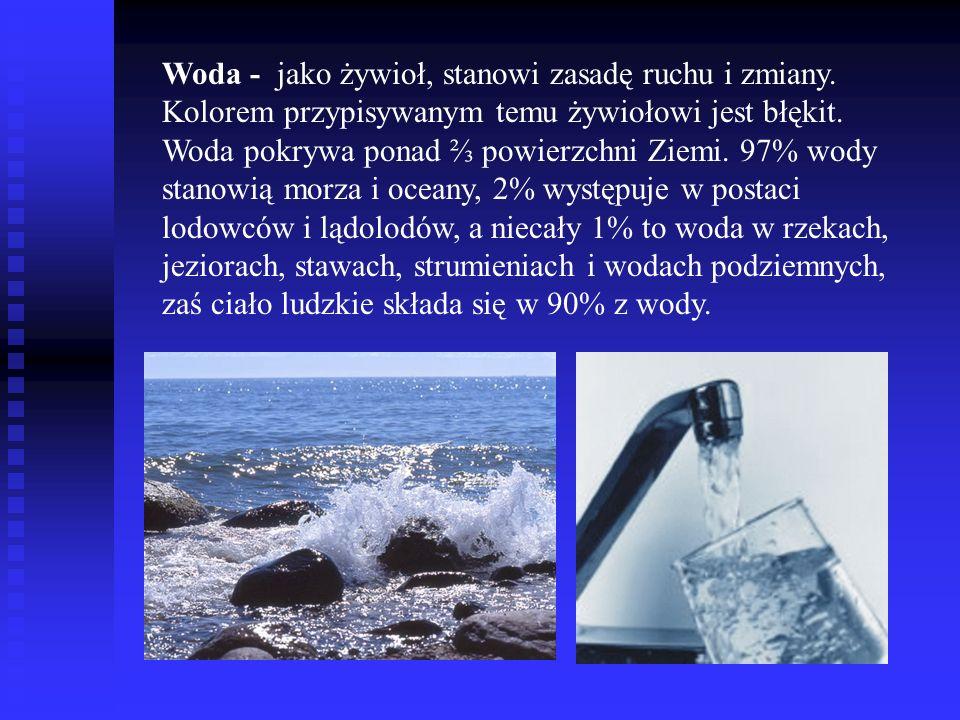 Woda - jako żywioł, stanowi zasadę ruchu i zmiany. Kolorem przypisywanym temu żywiołowi jest błękit. Woda pokrywa ponad powierzchni Ziemi. 97% wody st