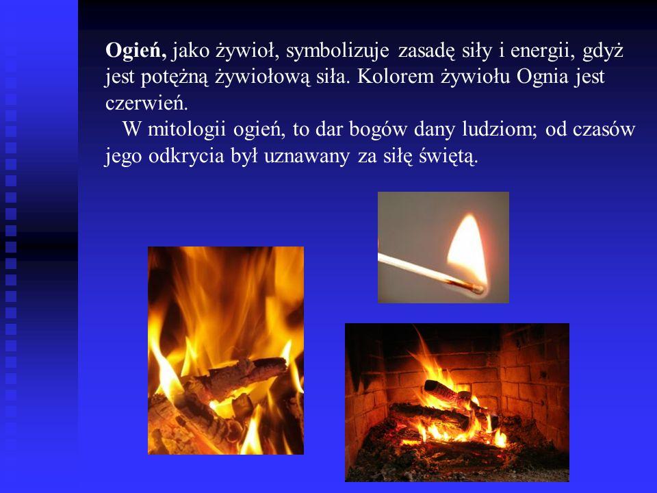 Ogień, jako żywioł, symbolizuje zasadę siły i energii, gdyż jest potężną żywiołową siła. Kolorem żywiołu Ognia jest czerwień. W mitologii ogień, to da