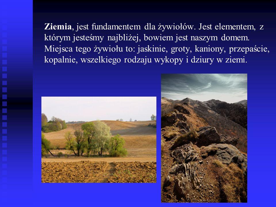 Ziemia, jest fundamentem dla żywiołów. Jest elementem, z którym jesteśmy najbliżej, bowiem jest naszym domem. Miejsca tego żywiołu to: jaskinie, groty
