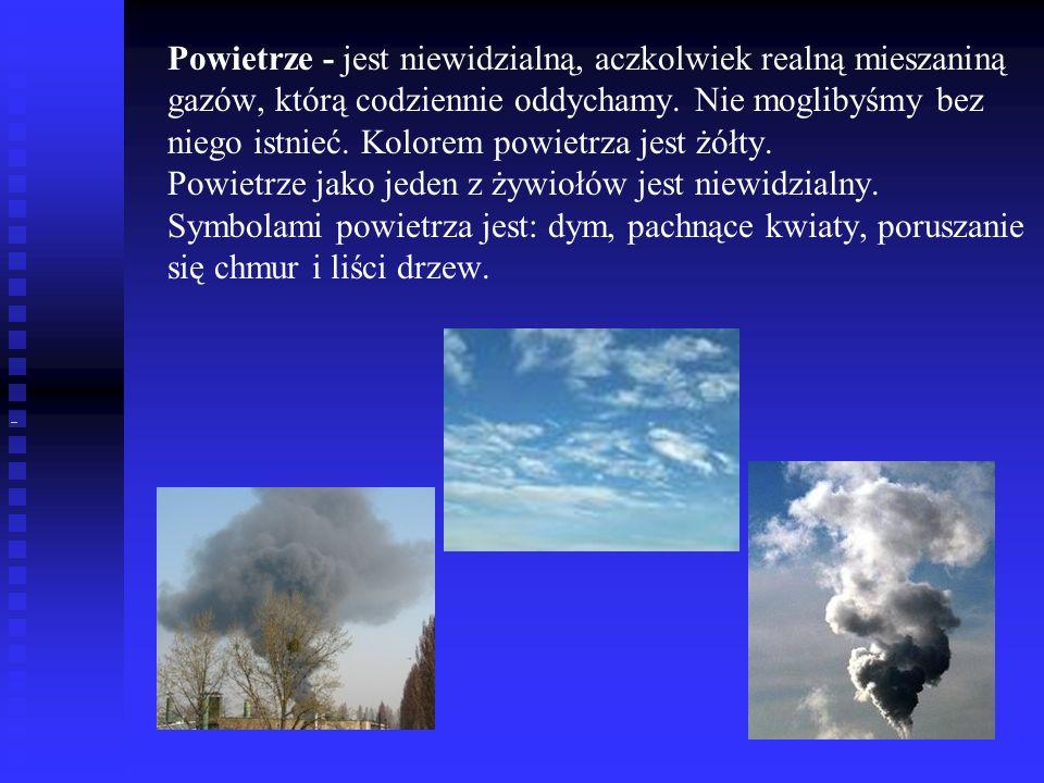 Powietrze - jest niewidzialną, aczkolwiek realną mieszaniną gazów, którą codziennie oddychamy. Nie moglibyśmy bez niego istnieć. Kolorem powietrza jes