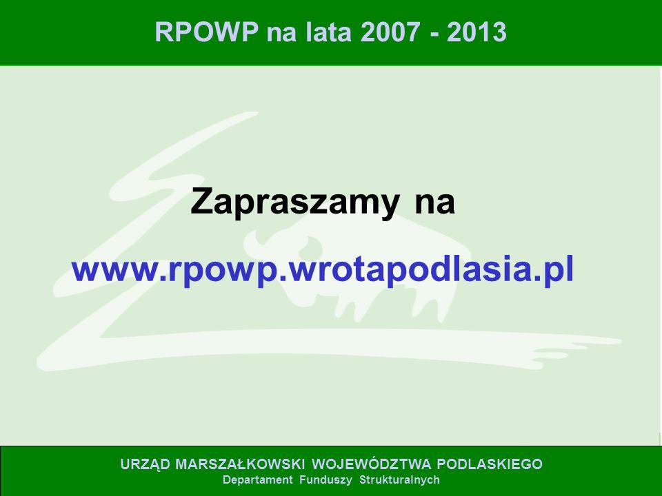 Zapraszamy na www.rpowp.wrotapodlasia.pl URZĄD MARSZAŁKOWSKI WOJEWÓDZTWA PODLASKIEGO Departament Funduszy Strukturalnych RPOWP na lata 2007 - 2013