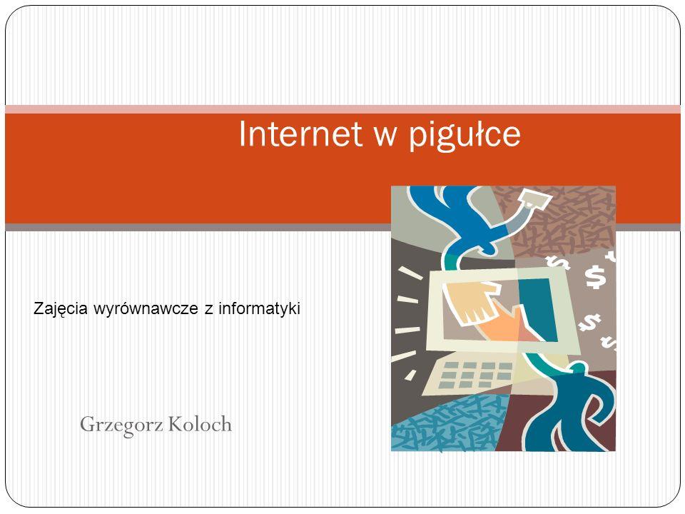 Grzegorz Koloch Internet w pigułce Zajęcia wyrównawcze z informatyki