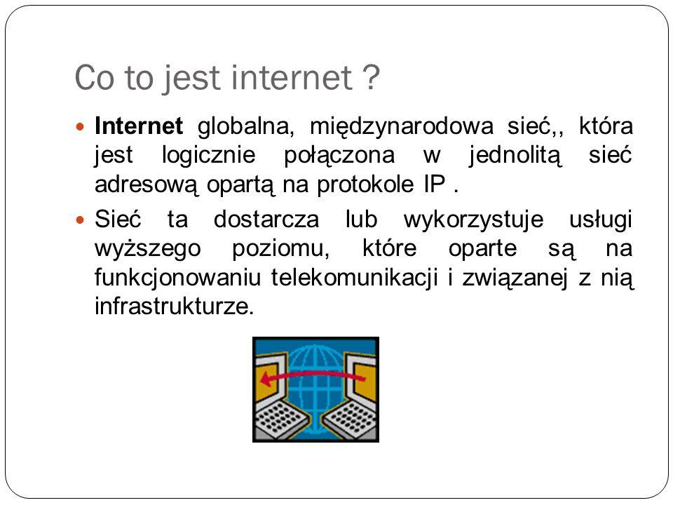 Co to jest internet ? Internet globalna, międzynarodowa sieć,, która jest logicznie połączona w jednolitą sieć adresową opartą na protokole IP. Sieć t