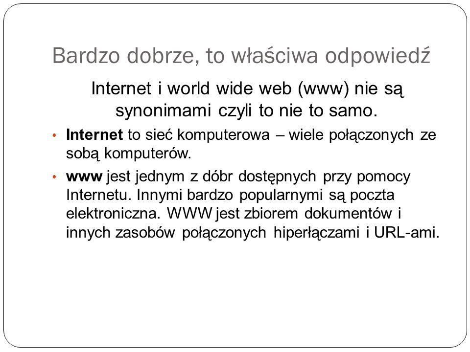 Bardzo dobrze, to właściwa odpowiedź Internet i world wide web (www) nie są synonimami czyli to nie to samo. Internet to sieć komputerowa – wiele połą