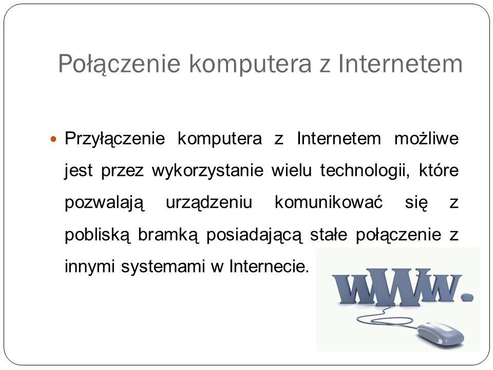 Połączenie komputera z Internetem Przyłączenie komputera z Internetem możliwe jest przez wykorzystanie wielu technologii, które pozwalają urządzeniu k