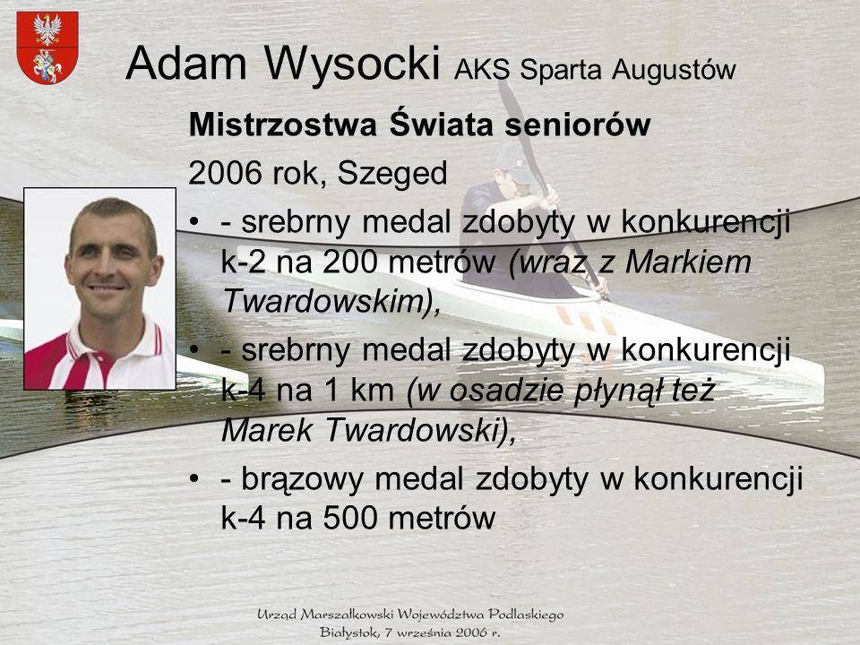 Adam Wysocki AKS Sparta Augustów Mistrzostwa Świata seniorów 2006 rok, Szeged - srebrny medal zdobyty w konkurencji k-2 na 200 metrów (wraz z Markiem Twardowskim), - srebrny medal zdobyty w konkurencji k-4 na 1 km (w osadzie płynął też Marek Twardowski), - brązowy medal zdobyty w konkurencji k-4 na 500 metrów