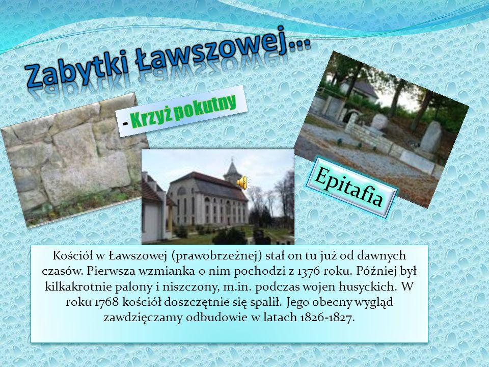 Kościół w Ławszowej (prawobrzeżnej) stał on tu już od dawnych czasów. Pierwsza wzmianka o nim pochodzi z 1376 roku. Później był kilkakrotnie palony i
