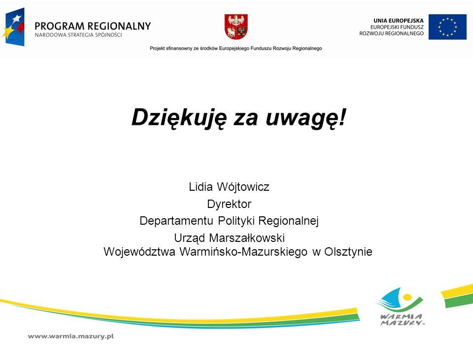 Dziękuję za uwagę! Lidia Wójtowicz Dyrektor Departamentu Polityki Regionalnej Urząd Marszałkowski Województwa Warmińsko-Mazurskiego w Olsztynie