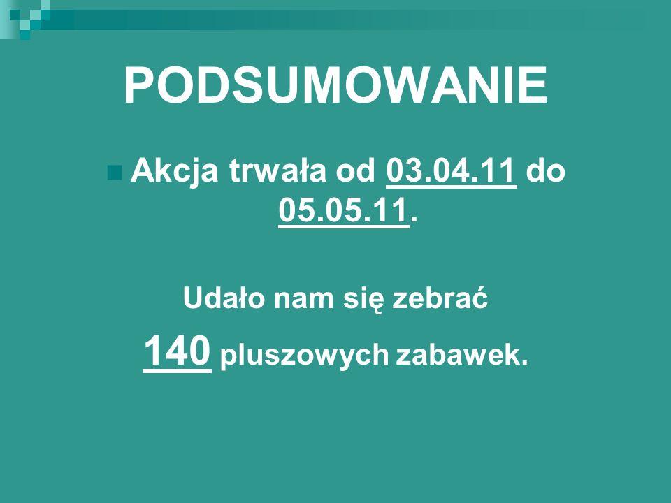 PODSUMOWANIE Akcja trwała od 03.04.11 do 05.05.11. Udało nam się zebrać 140 pluszowych zabawek.