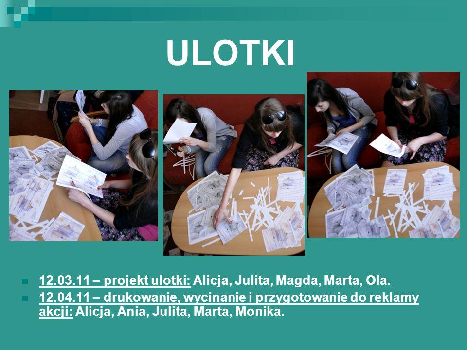 ULOTKI 12.03.11 – projekt ulotki: Alicja, Julita, Magda, Marta, Ola. 12.04.11 – drukowanie, wycinanie i przygotowanie do reklamy akcji: Alicja, Ania,