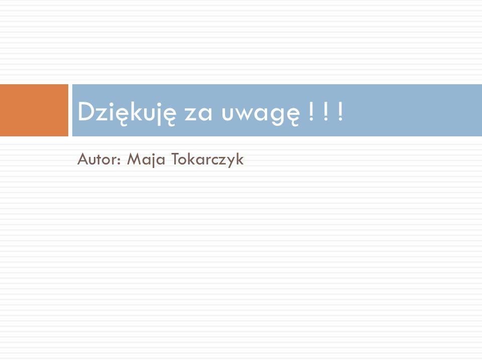 Autor: Maja Tokarczyk Dziękuję za uwagę ! ! !