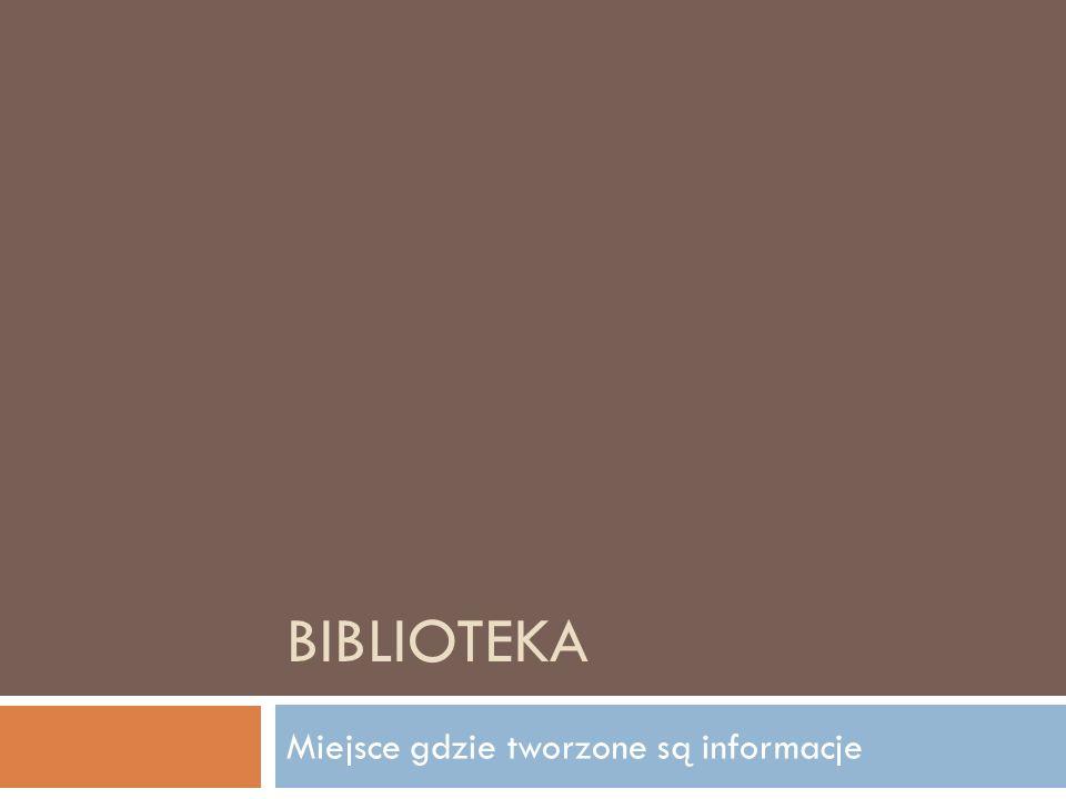 BIBLIOTEKA Miejsce gdzie tworzone są informacje