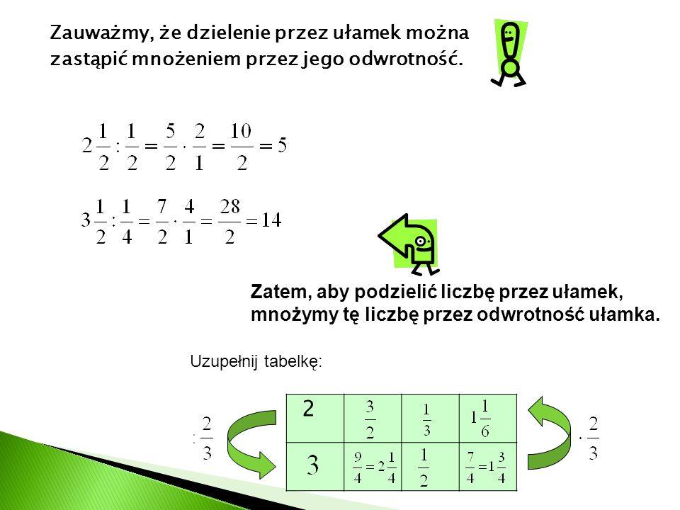 Zauważmy, że dzielenie przez ułamek można zastąpić mnożeniem przez jego odwrotność. Zatem, aby podzielić liczbę przez ułamek, mnożymy tę liczbę przez