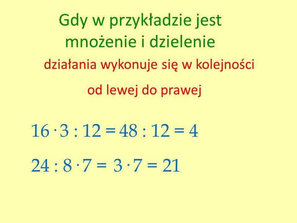 Gdy w przykładzie jest mnożenie i dzielenie działania wykonuje się w kolejności od lewej do prawej 16· 3 : 12 =48 : 12 = 4 24 : 8· 7 =3· 7 = 21