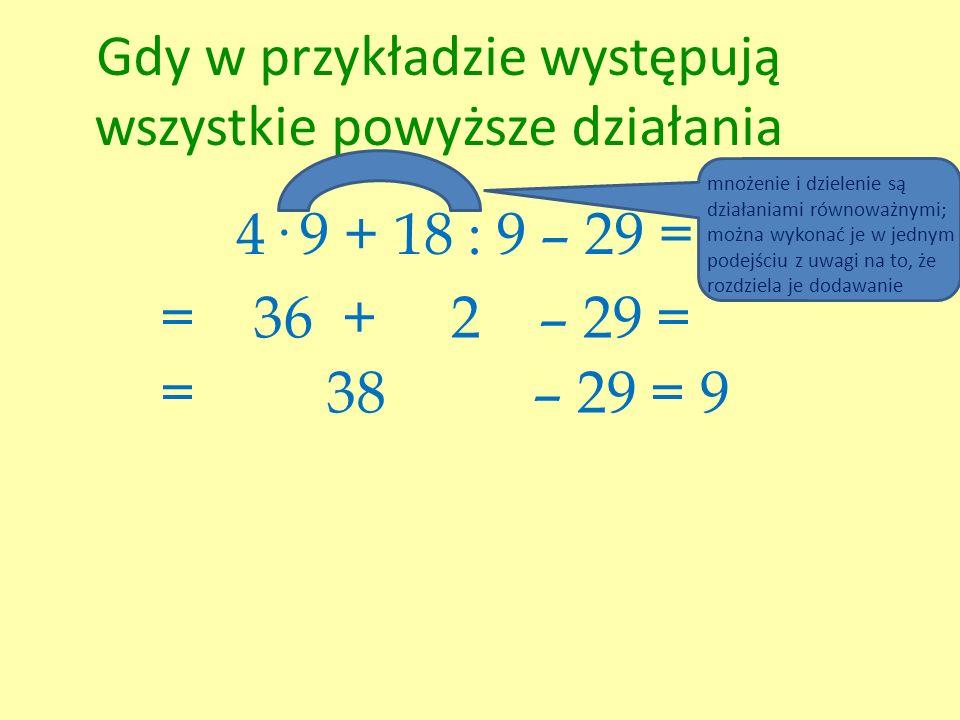 Gdy w przykładzie występują wszystkie powyższe działania 4· 9 + 18 : 9 – 29 = = 36 + 2 – 29 = = 38 – 29 = 9 mnożenie i dzielenie są działaniami równow