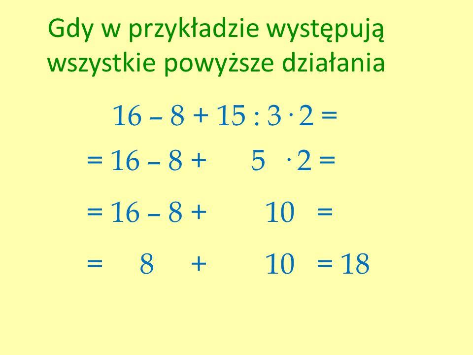 Gdy w przykładzie występują wszystkie powyższe działania 16 – 8 + 15 : 3· 2 = = 16 – 8 + 5 · 2 = = 16 – 8 + 10 = = 8 + 10 = 18