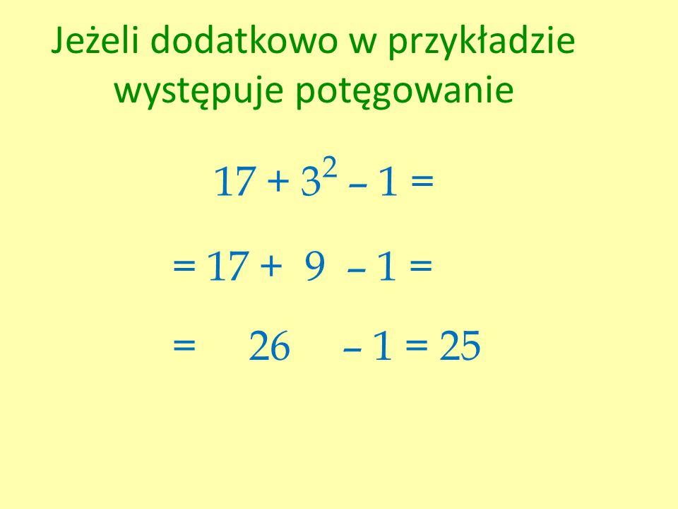 Jeżeli dodatkowo w przykładzie występuje potęgowanie 17 + 3 2 – 1 = = 17 + 9 – 1 = = 26 – 1 = 25