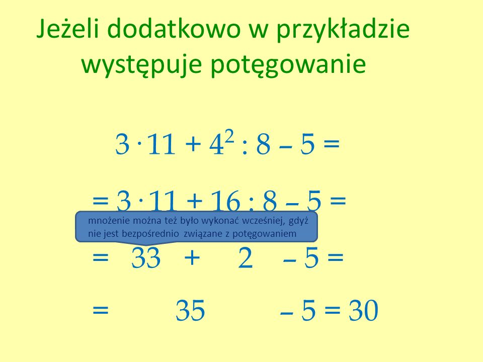 Jeżeli dodatkowo w przykładzie występuje potęgowanie 3· 11 + 4 2 : 8 – 5 = = 3· 11 + 16 : 8 – 5 = = 33 + 2 – 5 = = 35 – 5 = 30 mnożenie można też było