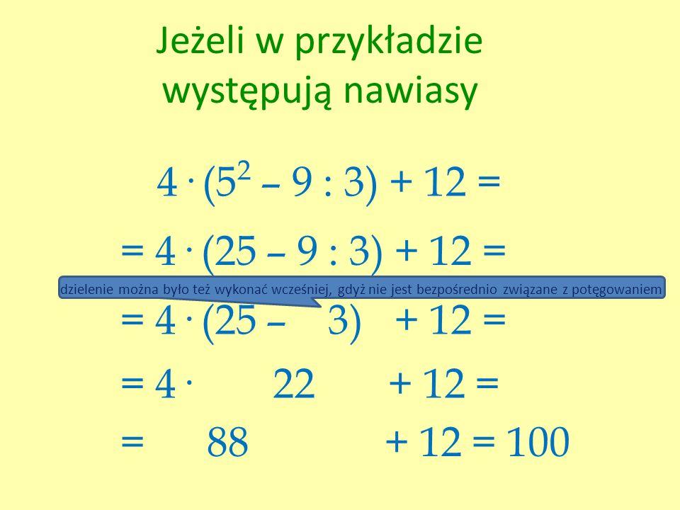 Jeżeli w przykładzie występują nawiasy 4· (5 2 – 9 : 3) + 12 = = 4· (25 – 9 : 3) + 12 = = 4· (25 – 3) + 12 = = 4· 22 + 12 = = 88 + 12 = 100 dzielenie