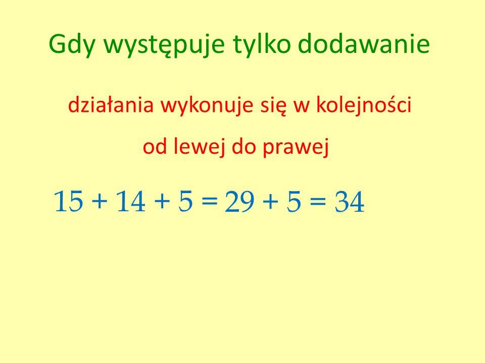 Gdy występuje tylko dodawanie działania wykonuje się w kolejności od lewej do prawej 15 + 14 + 5 =29 + 5 = 34