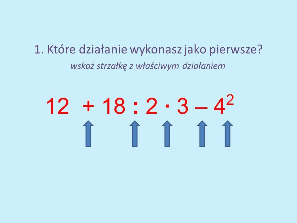 1. Które działanie wykonasz jako pierwsze? 12 + 18 : 2 · 3 – 4 2 wskaż strzałkę z właściwym działaniem