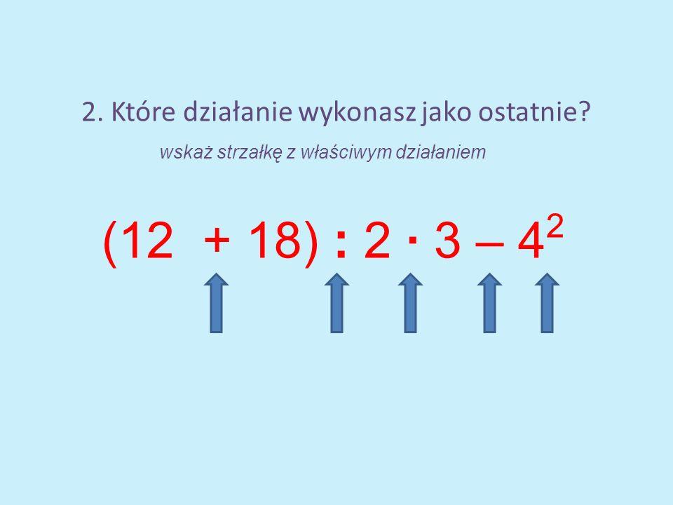 2. Które działanie wykonasz jako ostatnie? (12 + 18) : 2 · 3 – 4 2 wskaż strzałkę z właściwym działaniem