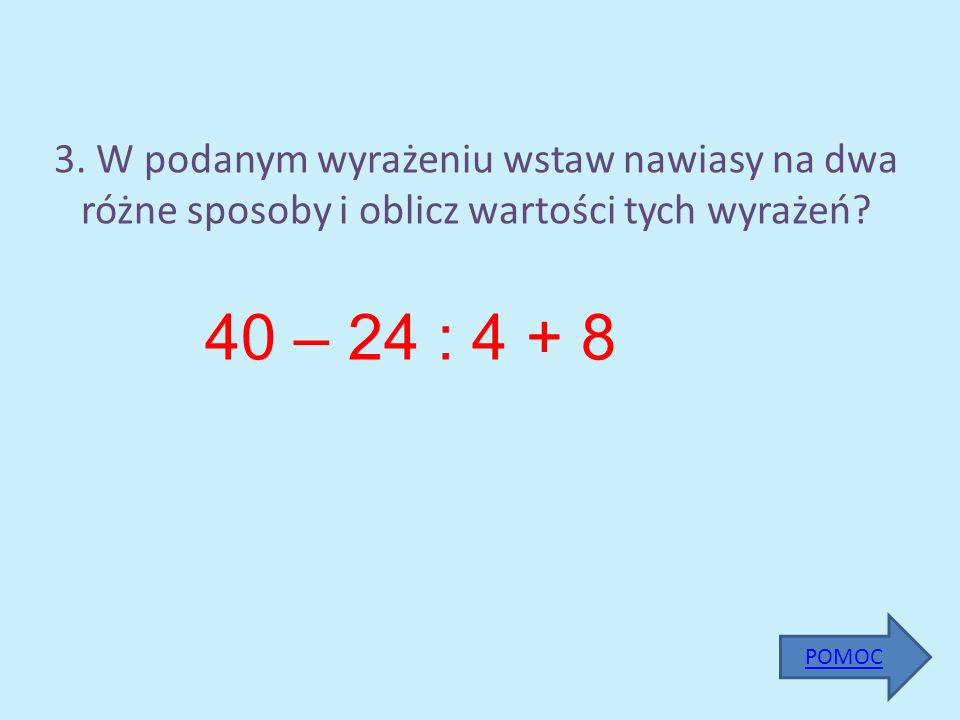 3. W podanym wyrażeniu wstaw nawiasy na dwa różne sposoby i oblicz wartości tych wyrażeń? 40 – 24 : 4 + 8 POMOC