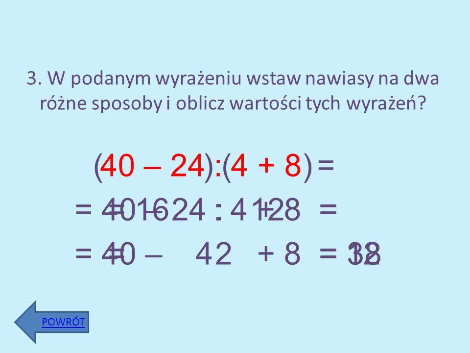 3. W podanym wyrażeniu wstaw nawiasy na dwa różne sposoby i oblicz wartości tych wyrażeń? 40 – 24 : 4 + 8 POWRÓT () = 16 : 4 + 8 = () = 40 – 24 : 12 =