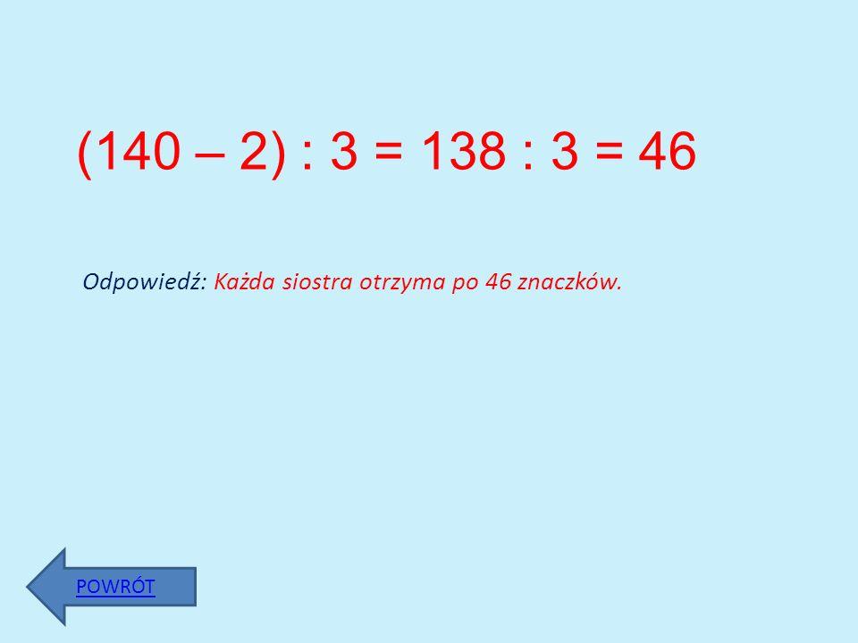 (140 – 2) : 3 = 138 : 3 = 46 Odpowiedź: Każda siostra otrzyma po 46 znaczków. POWRÓT