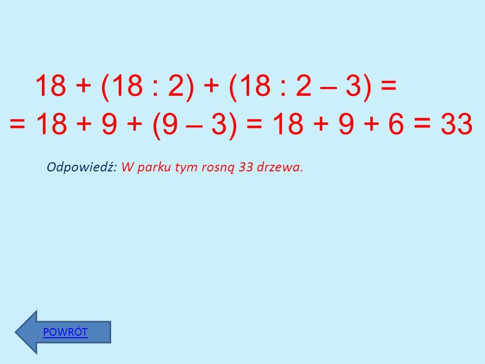 18 + (18 : 2) + (18 : 2 – 3) = = 18 + 9 + (9 – 3) = 18 + 9 + 6 = 33 Odpowiedź: W parku tym rosną 33 drzewa. POWRÓT
