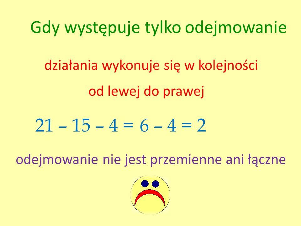 Gdy występuje tylko odejmowanie działania wykonuje się w kolejności od lewej do prawej 21 – 15 – 4 =6 – 4 = 2 odejmowanie nie jest przemienne ani łącz