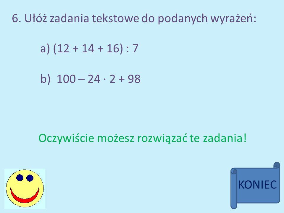 6. Ułóż zadania tekstowe do podanych wyrażeń: a) (12 + 14 + 16) : 7 b) 100 – 24 · 2 + 98 Oczywiście możesz rozwiązać te zadania! KONIEC