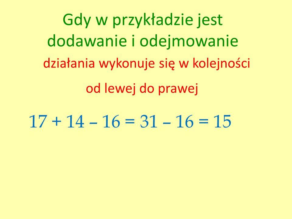 Gdy w przykładzie jest dodawanie i odejmowanie działania wykonuje się w kolejności od lewej do prawej 17 + 14 – 16 =31 – 16 = 15