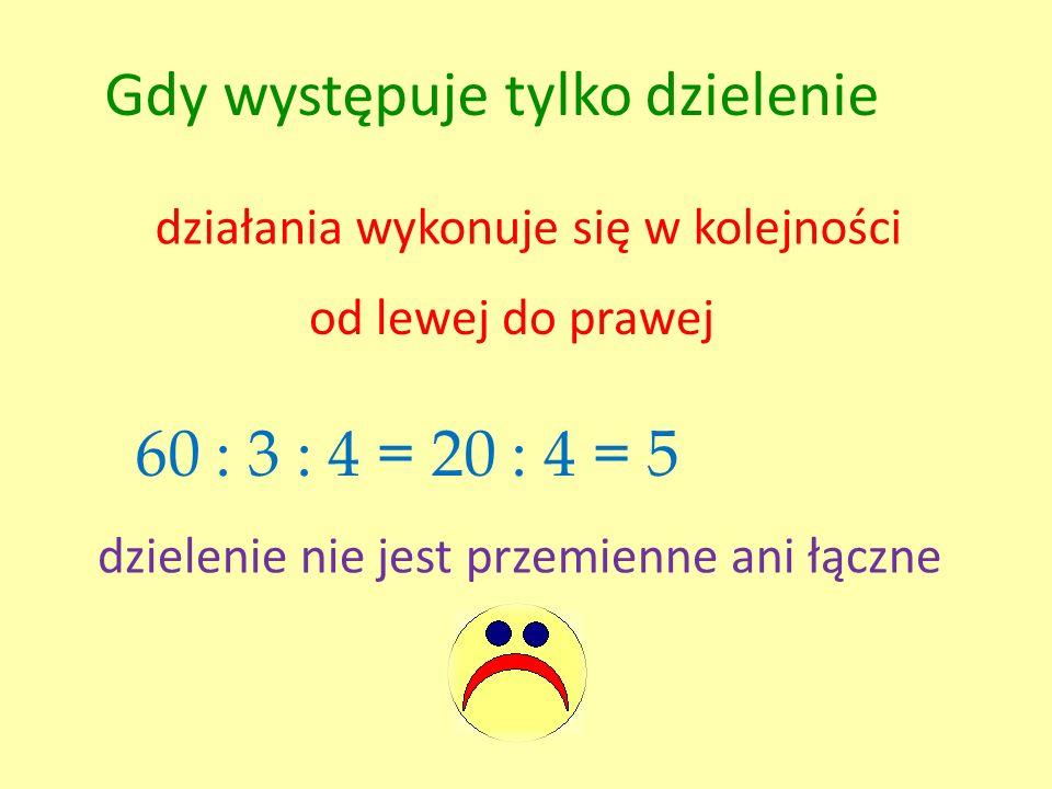 Gdy występuje tylko dzielenie działania wykonuje się w kolejności od lewej do prawej 60 : 3 : 4 =20 : 4 = 5 dzielenie nie jest przemienne ani łączne