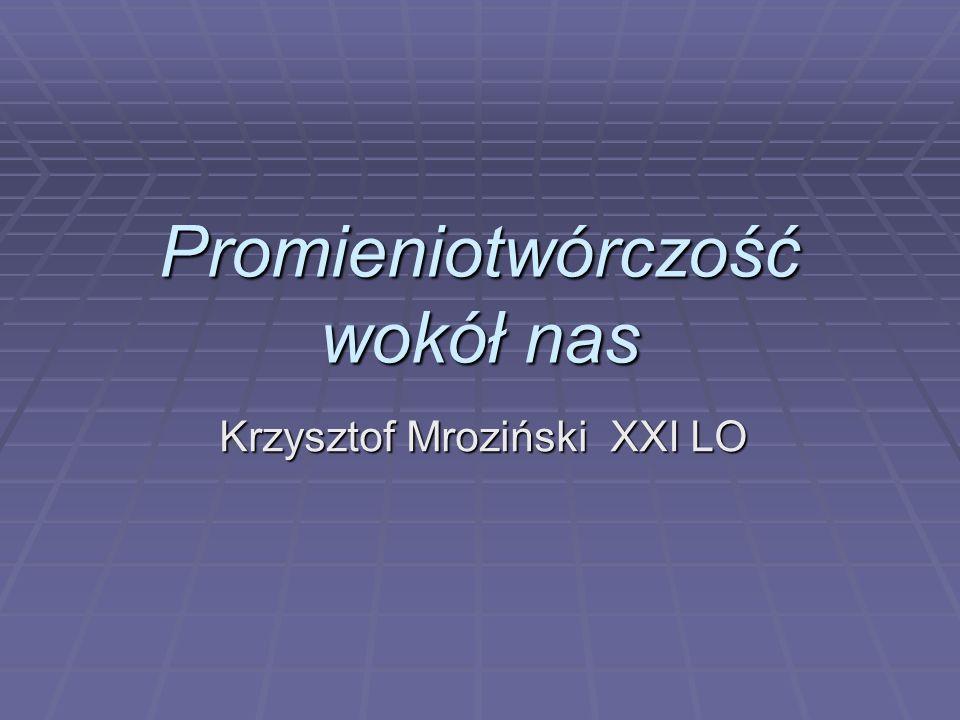 Promieniotwórczość wokół nas Krzysztof Mroziński XXI LO