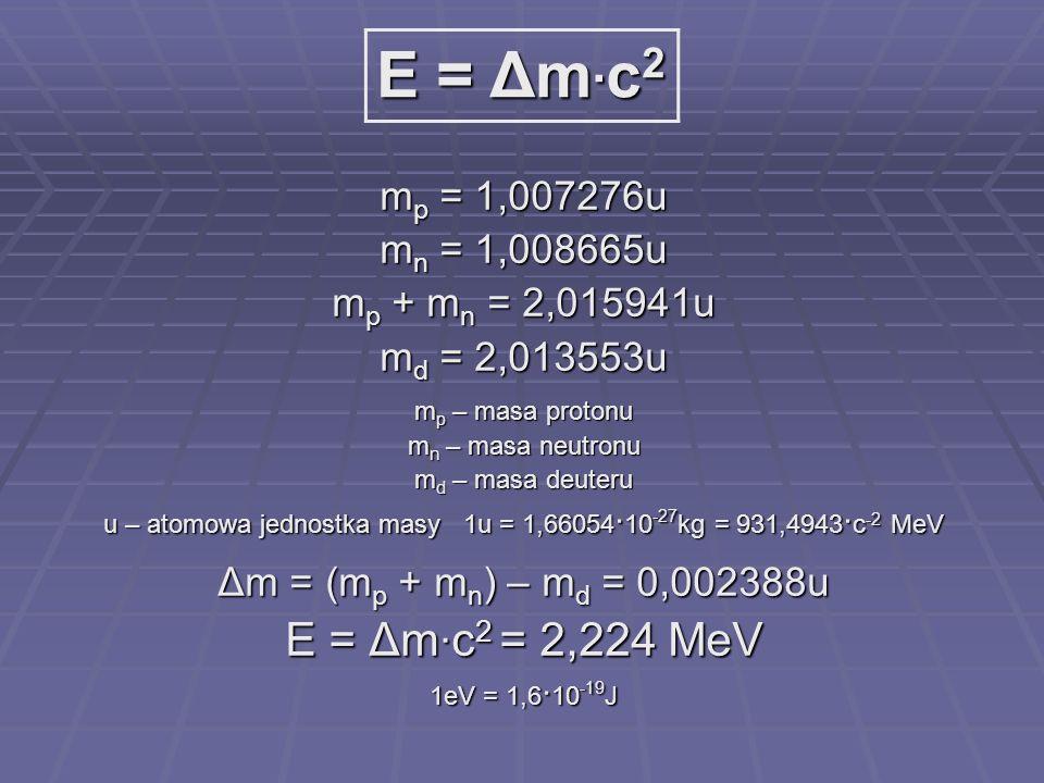 m p = 1,007276u m n = 1,008665u m p + m n = 2,015941u m d = 2,013553u m p – masa protonu m n – masa neutronu m d – masa deuteru u – atomowa jednostka