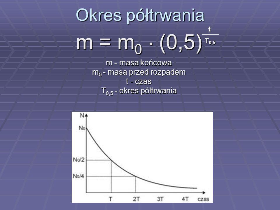 Okres półtrwania m = m 0. (0,5) m - masa końcowa m 0 - masa przed rozpadem t - czas T 0,5 - okres półtrwania t T 0,5