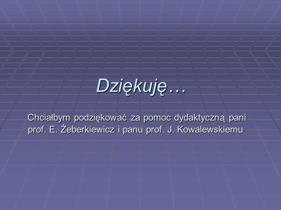 Dziękuję… Chciałbym podziękować za pomoc dydaktyczną pani prof. E. Żeberkiewicz i panu prof. J. Kowalewskiemu Chciałbym podziękować za pomoc dydaktycz