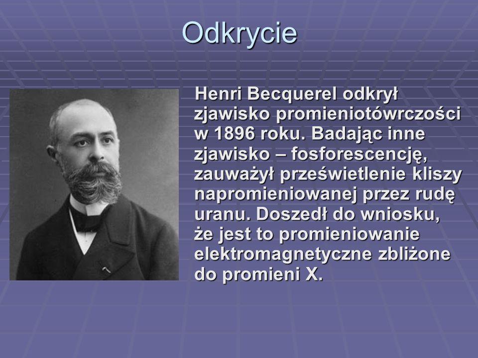 Odkrycie Henri Becquerel odkrył zjawisko promieniotówrczości w 1896 roku. Badając inne zjawisko – fosforescencję, zauważył prześwietlenie kliszy napro