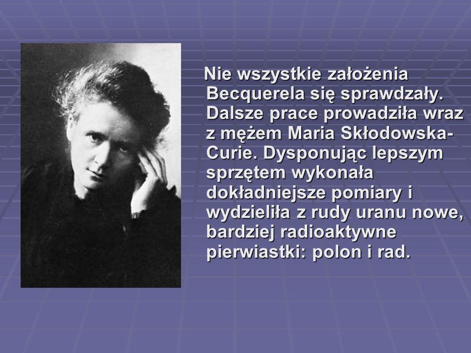 Nie wszystkie założenia Becquerela się sprawdzały. Dalsze prace prowadziła wraz z mężem Maria Skłodowska- Curie. Dysponując lepszym sprzętem wykonała