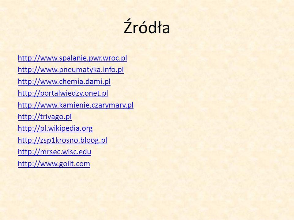 Źródła http://www.spalanie.pwr.wroc.pl http://www.pneumatyka.info.pl http://www.chemia.dami.pl http://portalwiedzy.onet.pl http://www.kamienie.czaryma