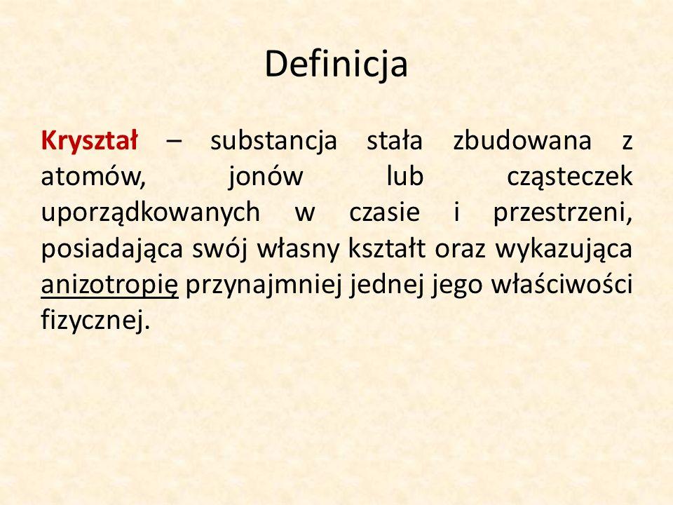 Definicja Kryształ – substancja stała zbudowana z atomów, jonów lub cząsteczek uporządkowanych w czasie i przestrzeni, posiadająca swój własny kształt